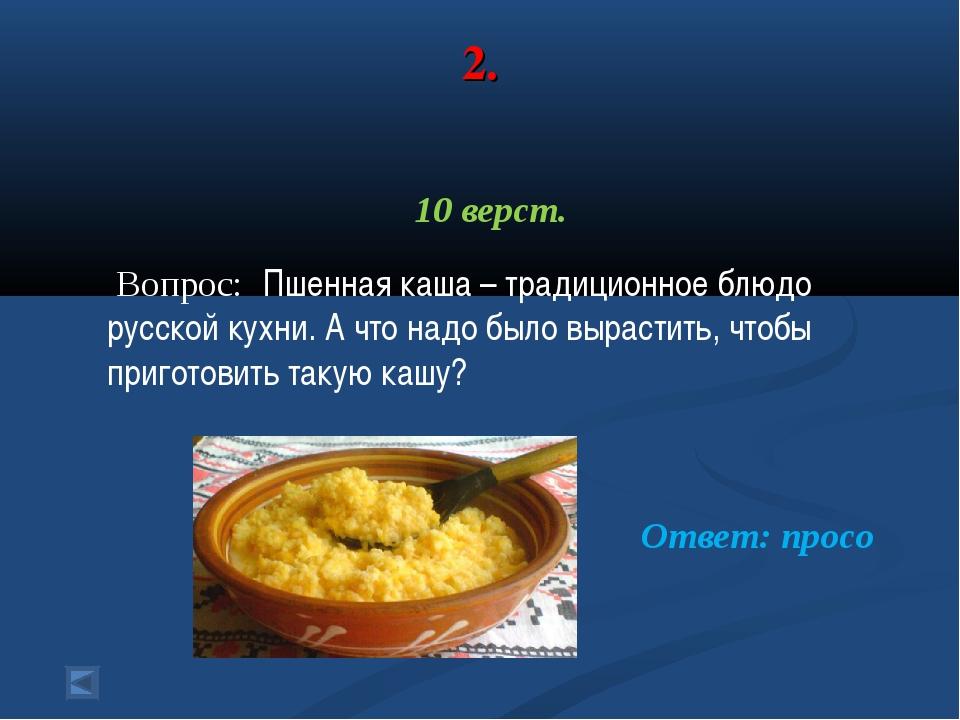 2. 10 верст. Вопрос: Пшенная каша – традиционное блюдо русской кухни. А что н...