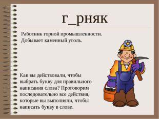 г_рняк Работник горной промышленности. Добывает каменный уголь. Как вы действ