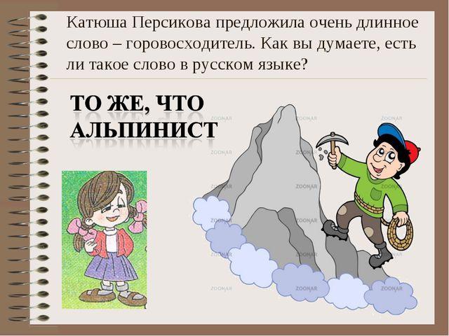 Катюша Персикова предложила очень длинное слово – горовосходитель. Как вы дум...