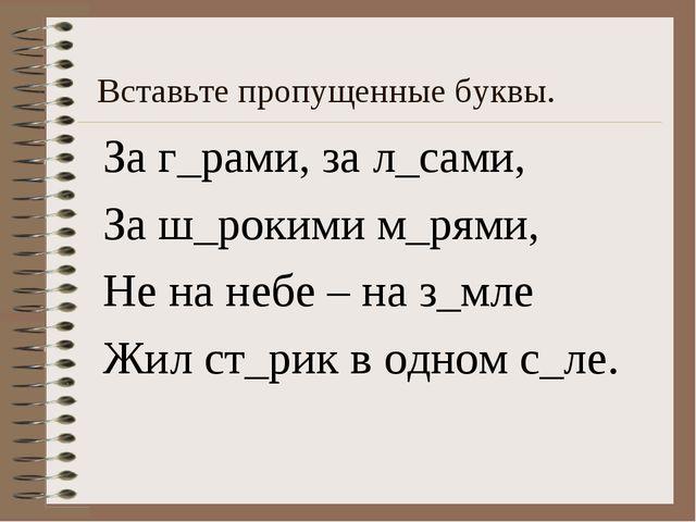 Вставьте пропущенные буквы. За г_рами, за л_сами, За ш_рокими м_рями, Не на н...