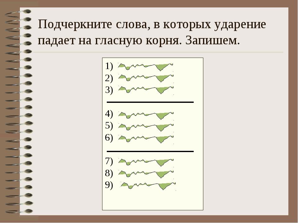 Подчеркните слова, в которых ударение падает на гласную корня. Запишем. 1) 2)...