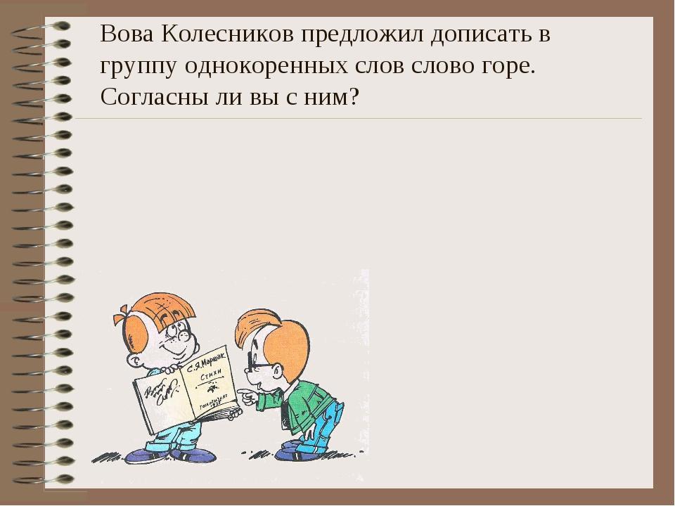 Вова Колесников предложил дописать в группу однокоренных слов слово горе. Сог...