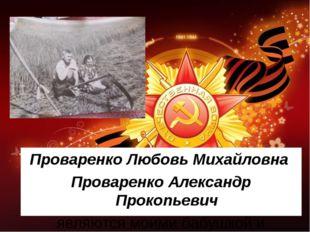 Проваренко Любовь Михайловна Проваренко Александр Прокопьевич являются моими