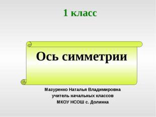 Ось симметрии 1 класс Мазуренко Наталья Владимировна учитель начальных классо
