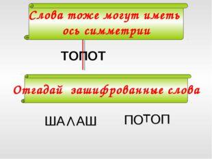 ТОПОТ Слова тоже могут иметь ось симметрии ША АШ ОП ПО Отгадай зашифрованные