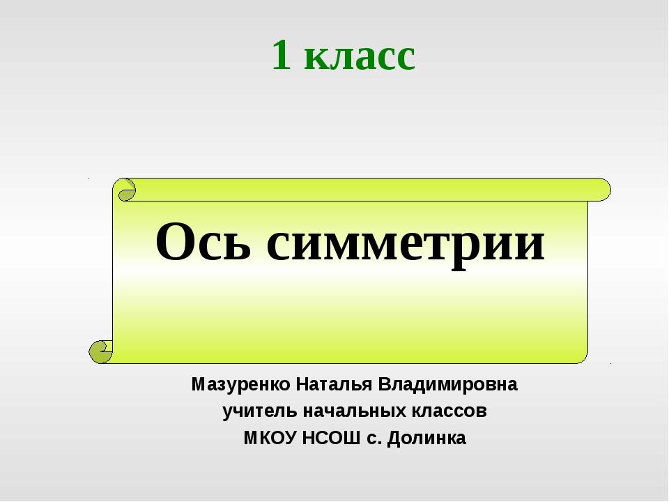 Ось симметрии 1 класс Мазуренко Наталья Владимировна учитель начальных классо...