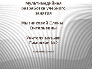 Мультимедийная разработка учебного занятия Мызниковой Елены Витальевны Учител