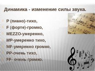 Динамика - изменение силы звука. P (пиано)-тихо, F (форте)-громко, MEZZO-умер