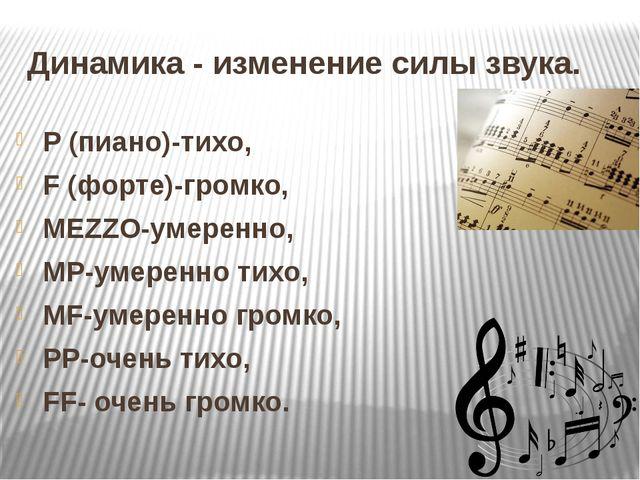 Динамика - изменение силы звука. P (пиано)-тихо, F (форте)-громко, MEZZO-умер...
