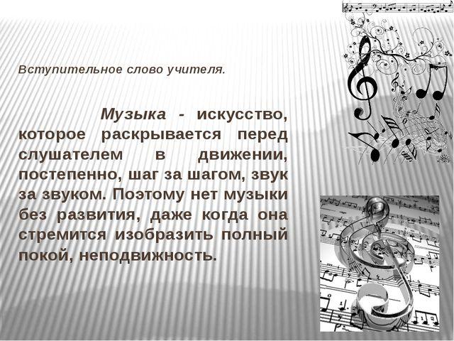 Вступительное слово учителя. Музыка - искусство, которое раскрывается перед...