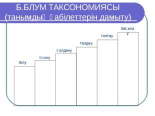 Б.БЛУМ ТАКСОНОМИЯСЫ (танымдық қабілеттерін дамыту)