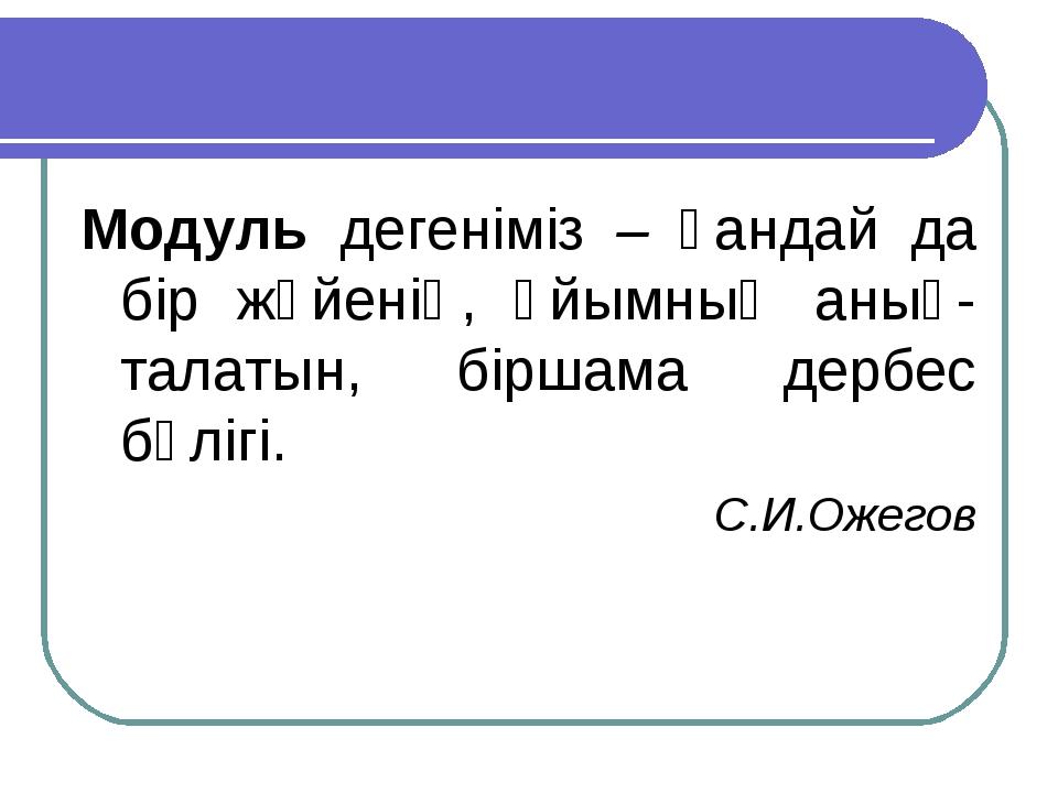 Модуль дегеніміз – қандай да бір жүйенің, ұйымның анық-талатын, біршама дербе...