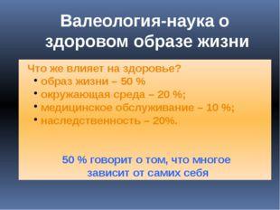 Что же влияет на здоровье? образ жизни – 50 % окружающая среда – 20 %;