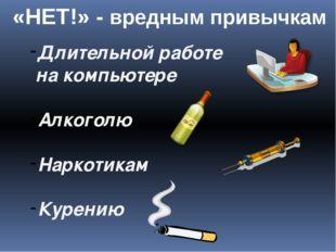 Длительной работе на компьютере Алкоголю Наркотикам Курению «НЕТ!» - вредным