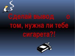 Сделай вывод о том, нужна ли тебе сигарета?!