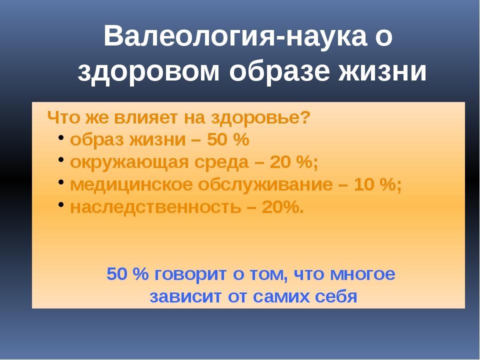 Что же влияет на здоровье? образ жизни – 50 % окружающая среда – 20 %;...