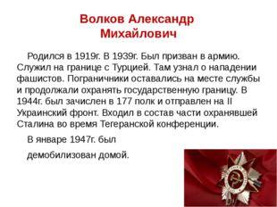 Волков Александр Михайлович Родился в 1919г. В 1939г. Был призван в армию. Сл