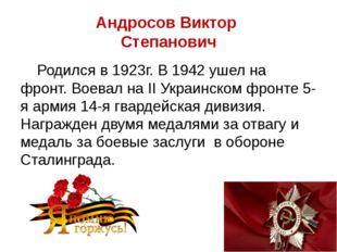 Андросов Виктор Степанович Родился в 1923г. В 1942 ушел на фронт. Воевал на I