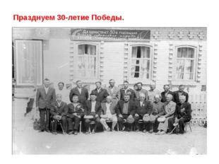Празднуем 30-летие Победы.