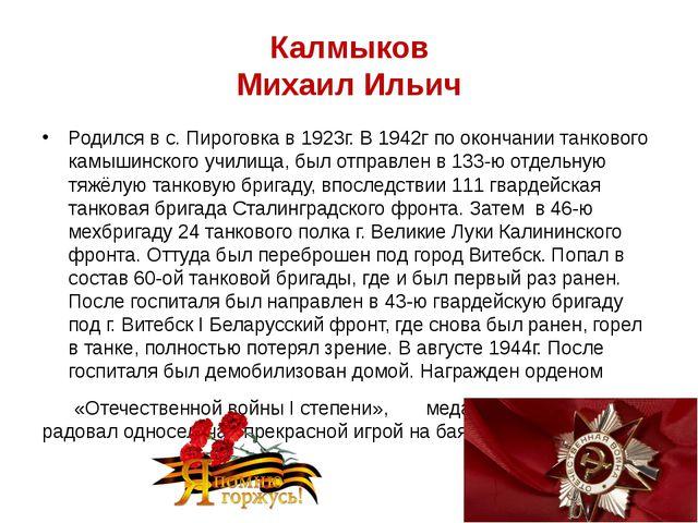 Калмыков Михаил Ильич Родился в с. Пироговка в 1923г. В 1942г по окончании та...