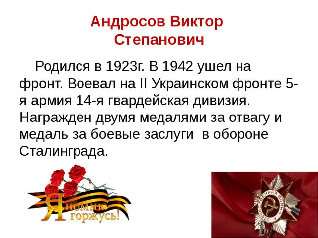 Андросов Виктор Степанович Родился в 1923г. В 1942 ушел на фронт. Воевал на I...