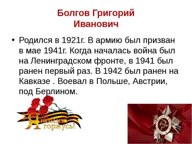 Болгов Григорий Иванович Родился в 1921г. В армию был призван в мае 1941г. Ко...