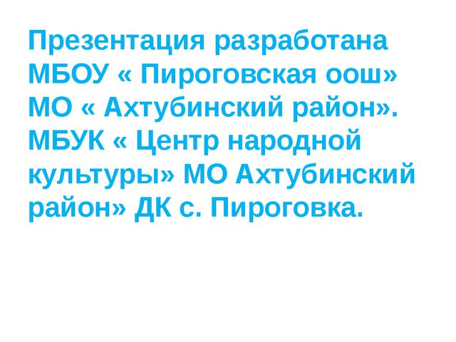 Презентация разработана МБОУ « Пироговская оош» МО « Ахтубинский район». МБУК...
