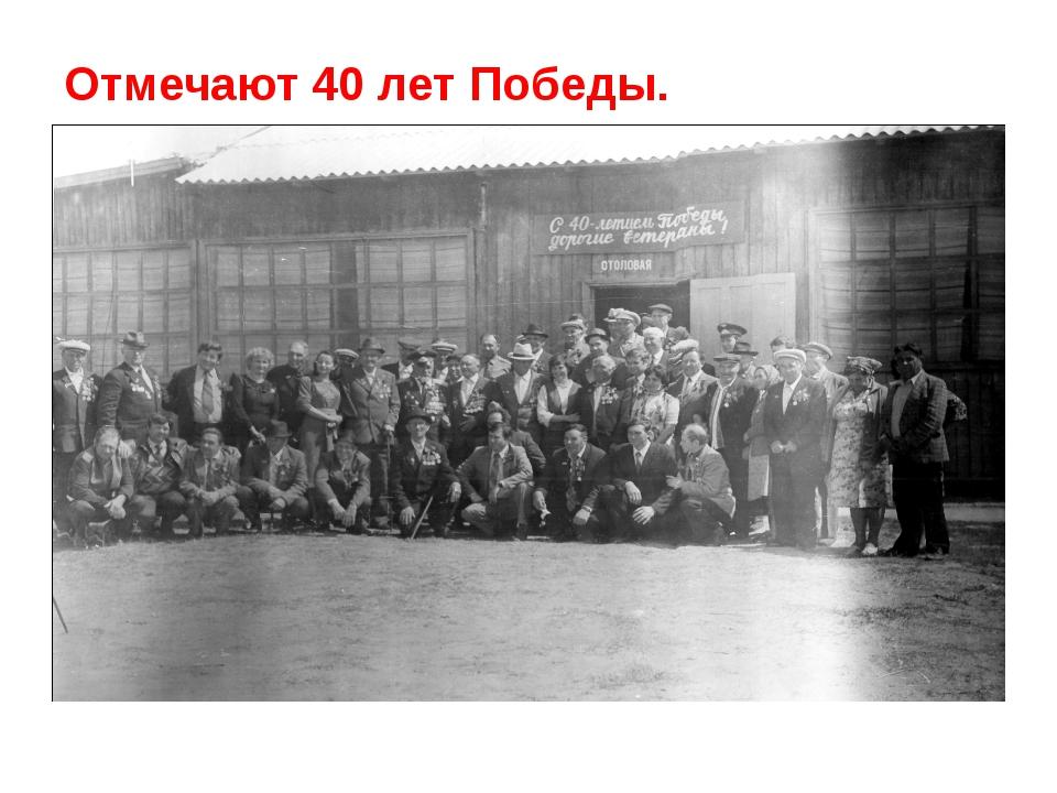 Отмечают 40 лет Победы.