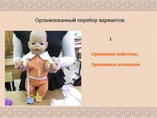 Организованный перебор вариантов: Оранжевая кофточка; Оранжевые штанишки 1.