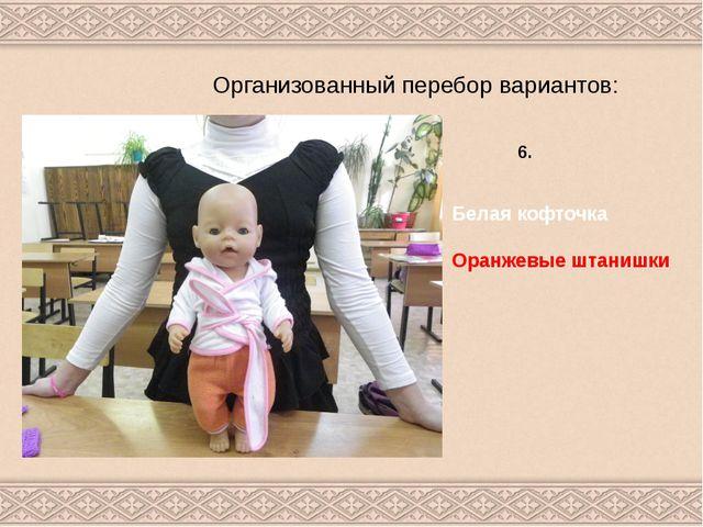 Организованный перебор вариантов: 6. Белая кофточка Оранжевые штанишки