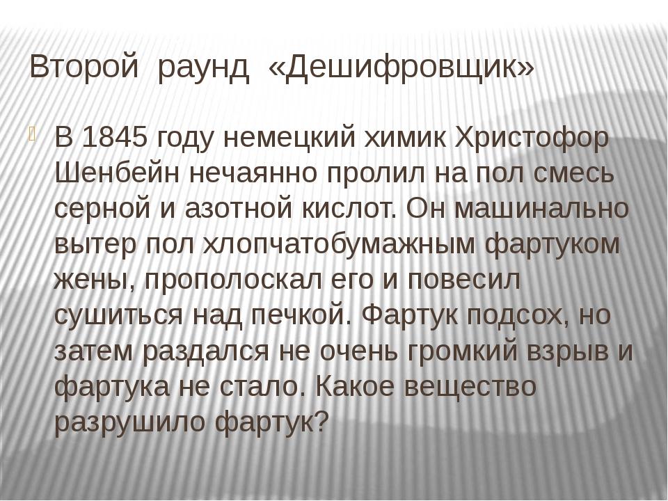 Второй раунд «Дешифровщик» В 1845 году немецкий химик Христофор Шенбейн нечая...