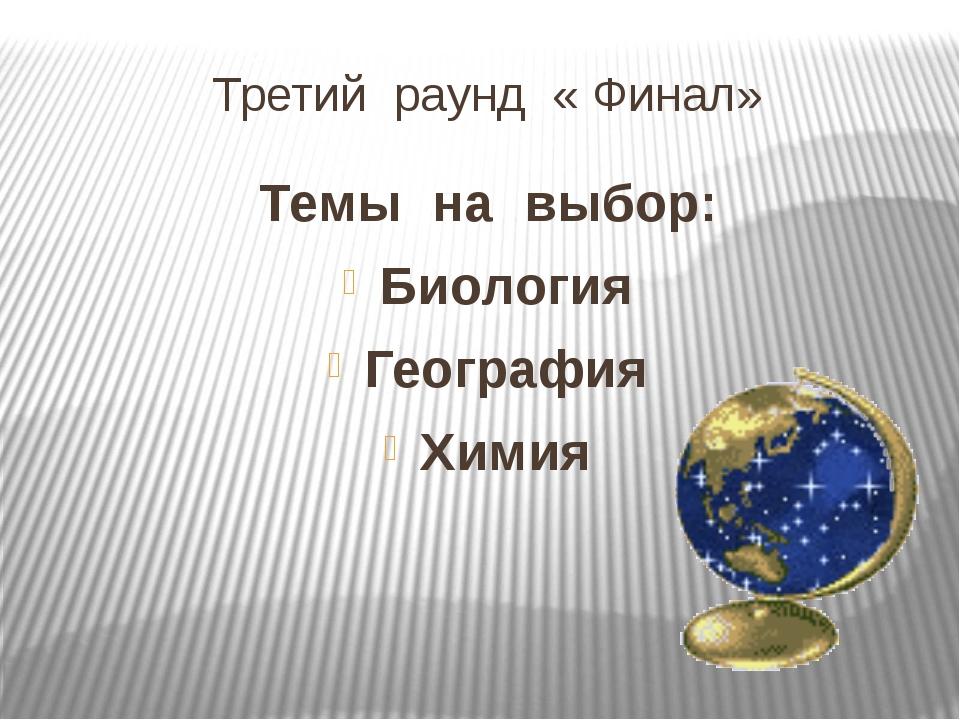 Третий раунд « Финал» Темы на выбор: Биология География Химия