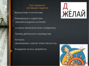 Пути развития мотивации педагога Микроклимат в коллективе; Информация и содей