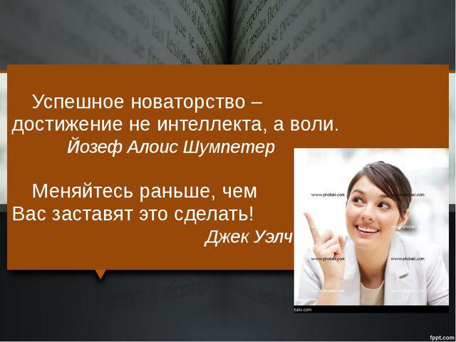 Успешное новаторство – достижение не интеллекта, а воли. Йозеф Алоис Шумпет...
