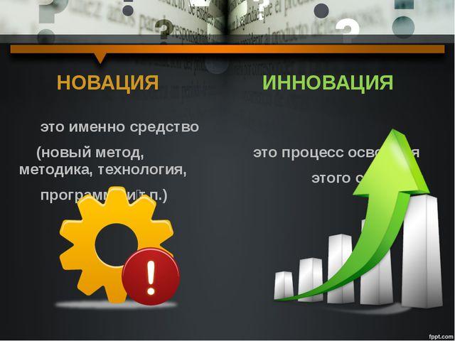 НОВАЦИЯ это именно средство (новый метод, методика, технология, программа ит...