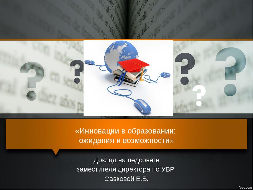«Инновации в образовании: ожидания и возможности» Доклад на педсовете замести...