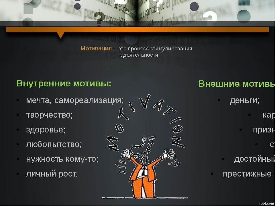 Мотивация - это процесс стимулирования к деятельности Внутренние мотивы: мечт...