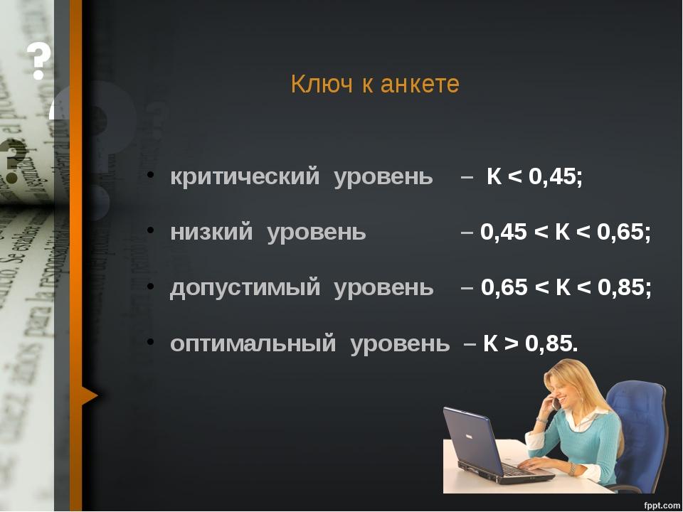 Ключ к анкете критический уровень –К < 0,45; низкий уровень –0,45 <...