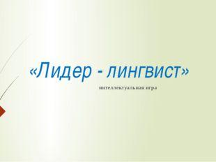 «Лидер - лингвист» интеллектуальная игра
