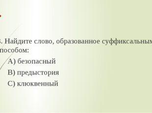 8. Найдите слово, образованное суффиксальным способом: А) безопасный В) пред
