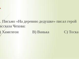 2. Письмо «На деревню дедушке» писал герой рассказа Чехова: А) Хамелеон В) В