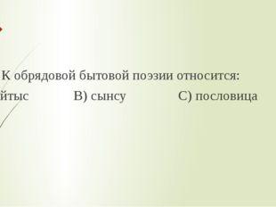 3. К обрядовой бытовой поэзии относится: А) айтыс В) сынсу С) пословица