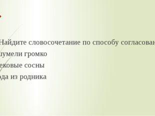 6. Найдите словосочетание по способу согласование А) шумели громко В) вековы