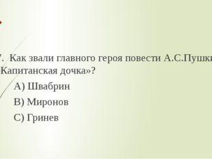 7. Как звали главного героя повести А.С.Пушкина «Капитанская дочка»? А) Шваб