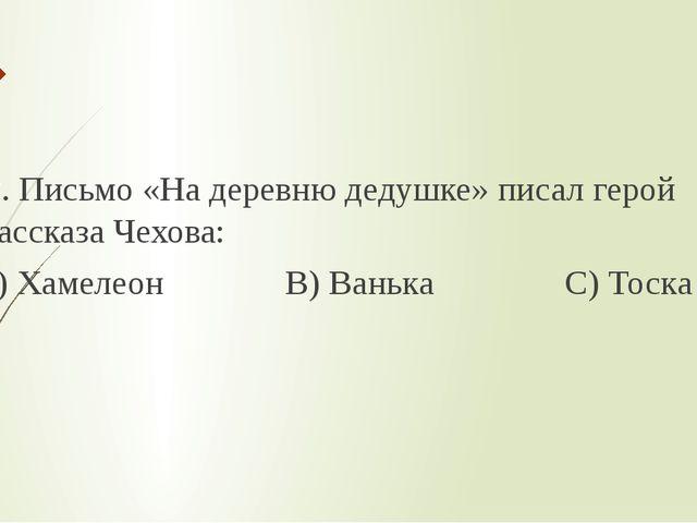 2. Письмо «На деревню дедушке» писал герой рассказа Чехова: А) Хамелеон В) В...