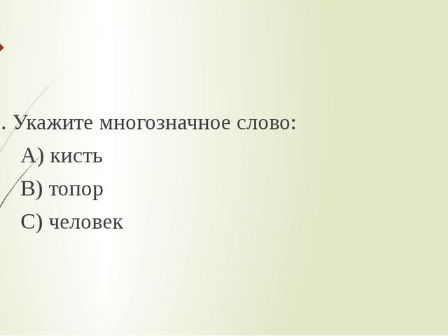 5. Укажите многозначное слово: А) кисть В) топор С) человек