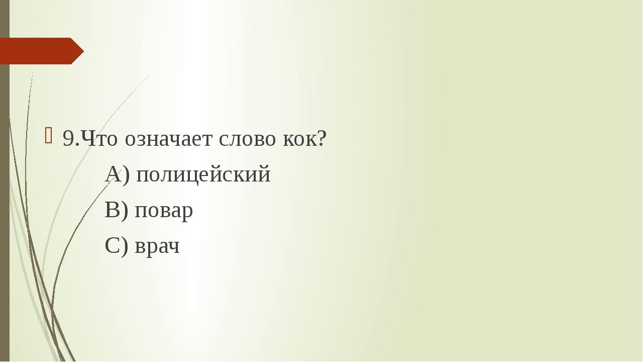 9.Что означает слово кок? А) полицейский В) повар С) врач