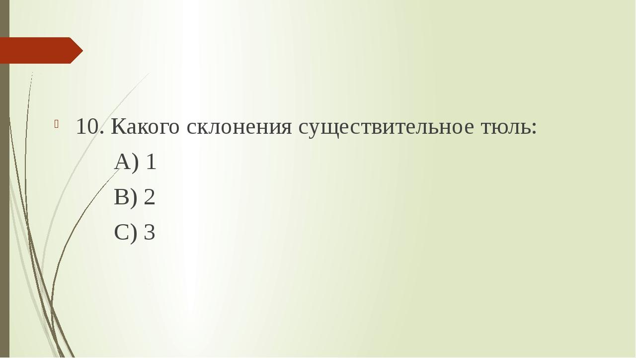 10. Какого склонения существительное тюль: А) 1 В) 2 С) 3