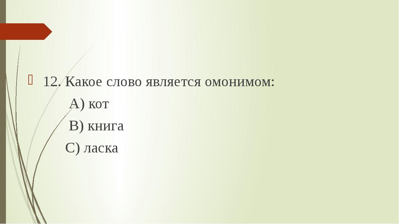 12. Какое слово является омонимом: А) кот В) книга С) ласка