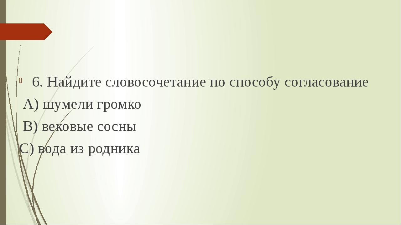 6. Найдите словосочетание по способу согласование А) шумели громко В) вековы...